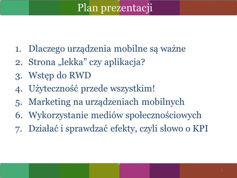 # telefon to urządzenie, które większość z nas odkłada tylko na noc # 30% telefonów używanych przez Polaków to smartfony umożliwiające swobodne surfowanie w Internecie # lawinowo wzrasta ilość MB ściąganych przez użytkowników na urządzeniach mobilnych (2011 do 2010 – 140%) # nasycenie rynku telefonów w Polsce wynosi 115% (wg raportu Opera Mobile) # docieramy do zamożniejszych, lepiej wykształconych Klientów, którzy dokonują transakcji o wyższej wartości aniżeli przeciętni użytkownicy na serwisie tradycyjnym # 40% polskich internautów deklaruje, że zamierza w przyszłości dokonywać zakupów przez Internet # 52% polskich internautówma zamiar używać smartfonów do rezerwowania biletów (źródło: raport Interaktywnie.com) Dlaczego urządzenia mobilne są ważne.