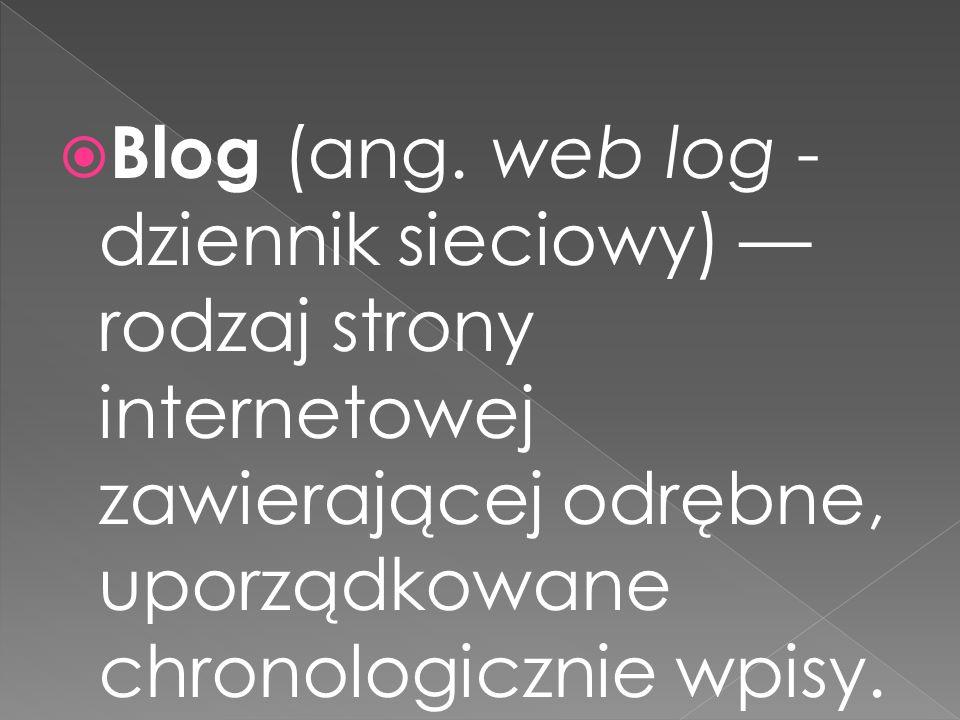 Blog (ang. web log - dziennik sieciowy) rodzaj strony internetowej zawierającej odrębne, uporządkowane chronologicznie wpisy.