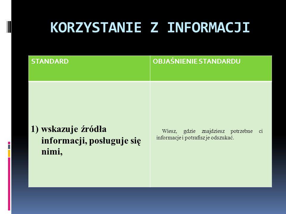 KORZYSTANIE Z INFORMACJI STANDARDOBJAŚNIENIE STANDARDU 1) wskazuje źródła informacji, posługuje się nimi, Wiesz, gdzie znajdziesz potrzebne ci informacje i potrafisz je odszukać.