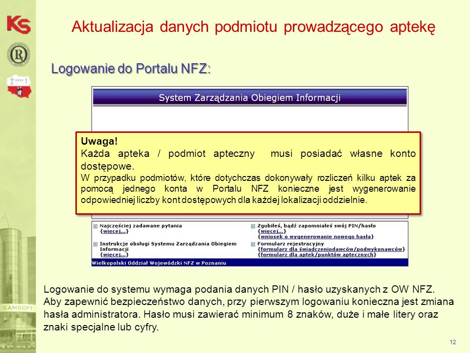 Aktualizacja danych podmiotu prowadzącego aptekę Logowanie do Portalu NFZ: 12 Logowanie do systemu wymaga podania danych PIN / hasło uzyskanych z OW N