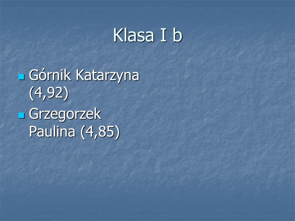Klasa I b Górnik Katarzyna (4,92) Górnik Katarzyna (4,92) Grzegorzek Paulina (4,85) Grzegorzek Paulina (4,85)