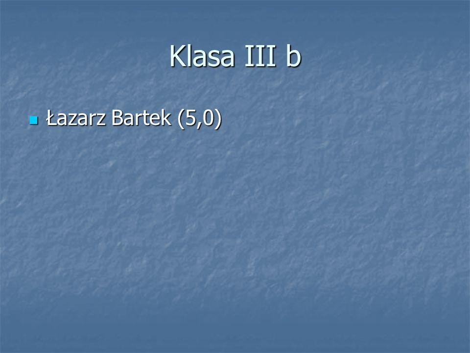 Klasa III b Łazarz Bartek (5,0) Łazarz Bartek (5,0)