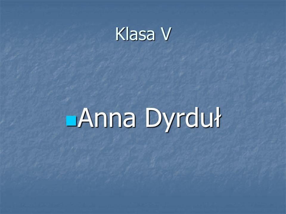 Klasa V Anna Dyrduł Anna Dyrduł