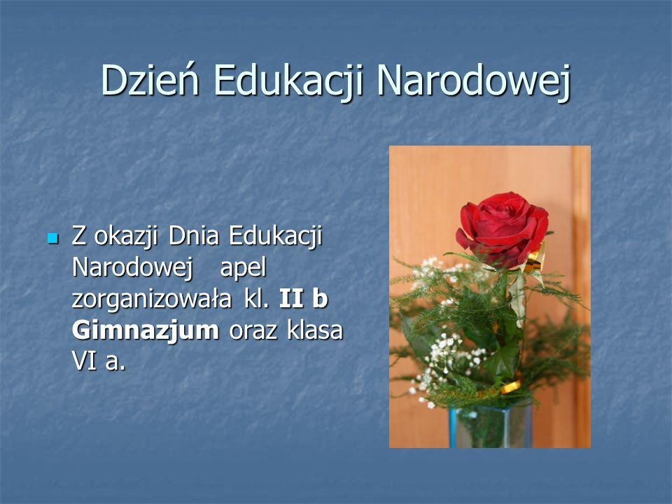Dzień Edukacji Narodowej Z okazji Dnia Edukacji Narodowej apel zorganizowała kl. II b Gimnazjum oraz klasa VI a. Z okazji Dnia Edukacji Narodowej apel