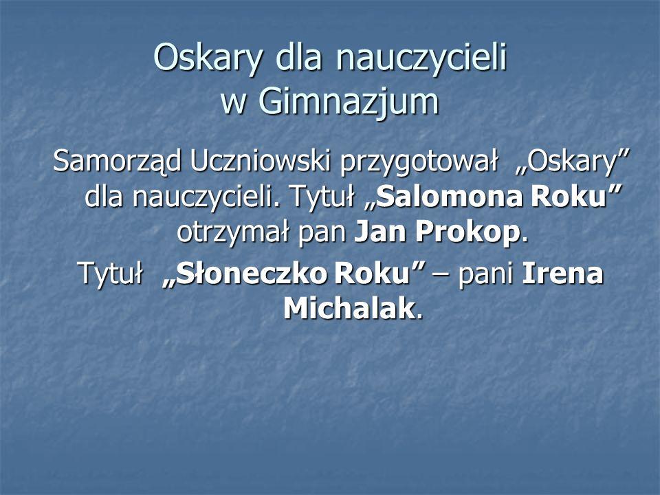 Oskary dla nauczycieli w Gimnazjum Samorząd Uczniowski przygotował Oskary dla nauczycieli. Tytuł Salomona Roku otrzymał pan Jan Prokop. Tytuł Słoneczk
