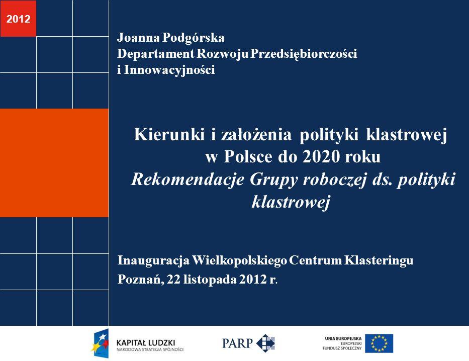 2012 Joanna Podgórska Departament Rozwoju Przedsiębiorczości i Innowacyjności Kierunki i założenia polityki klastrowej w Polsce do 2020 roku Rekomenda