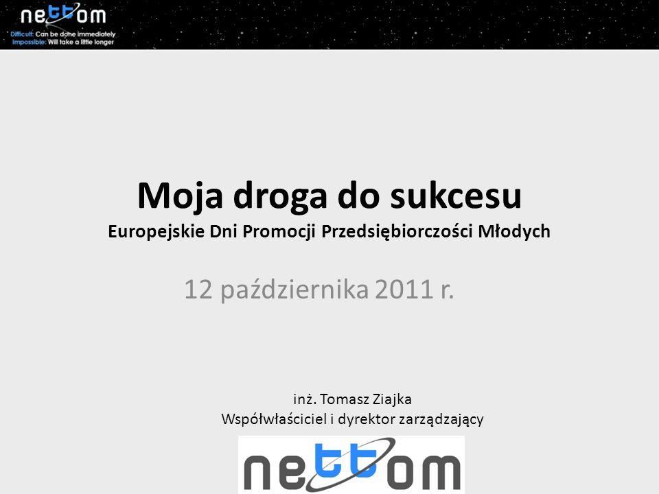 Moja droga do sukcesu Europejskie Dni Promocji Przedsiębiorczości Młodych 12 października 2011 r. inż. Tomasz Ziajka Współwłaściciel i dyrektor zarząd