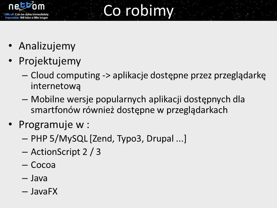 Co robimy Analizujemy Projektujemy – Cloud computing -> aplikacje dostępne przez przeglądarkę internetową – Mobilne wersje popularnych aplikacji dostępnych dla smartfonów również dostępne w przeglądarkach Programuje w : – PHP 5/MySQL [Zend, Typo3, Drupal...] – ActionScript 2 / 3 – Cocoa – Java – JavaFX