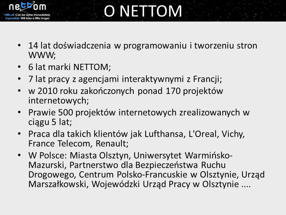 O NETTOM 14 lat doświadczenia w programowaniu i tworzeniu stron WWW; 6 lat marki NETTOM; 7 lat pracy z agencjami interaktywnymi z Francji; w 2010 roku zakończonych ponad 170 projektów internetowych; Prawie 500 projektów internetowych zrealizowanych w ciągu 5 lat; Praca dla takich klientów jak Lufthansa, L Oreal, Vichy, France Telecom, Renault; W Polsce: Miasta Olsztyn, Uniwersytet Warmińsko- Mazurski, Partnerstwo dla Bezpieczeństwa Ruchu Drogowego, Centrum Polsko-Francuskie w Olsztynie, Urząd Marszałkowski, Wojewódzki Urząd Pracy w Olsztynie....