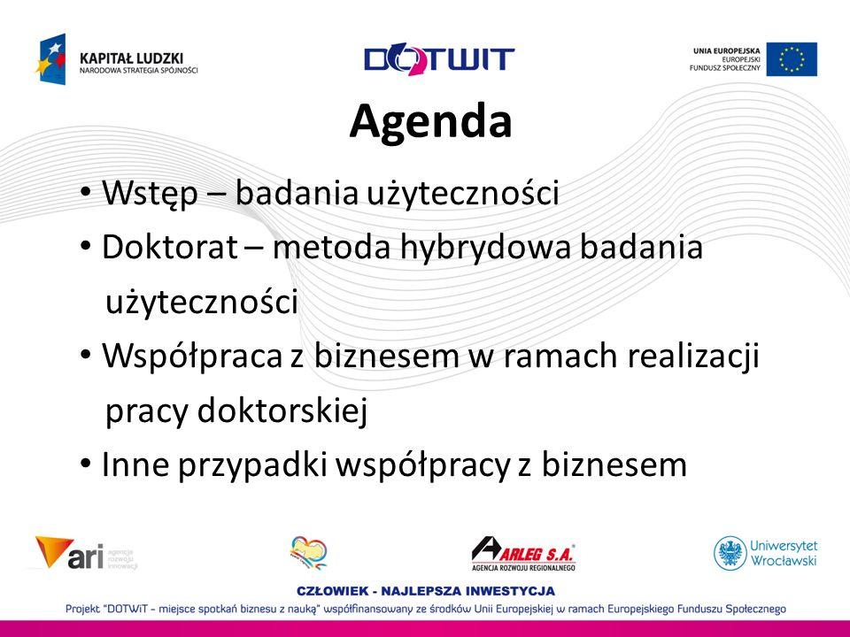 Agenda Wstęp – badania użyteczności Doktorat – metoda hybrydowa badania użyteczności Współpraca z biznesem w ramach realizacji pracy doktorskiej Inne