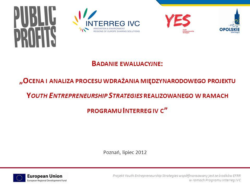 B ADANIE EWALUACYJNE : O CENA I ANALIZA PROCESU WDRAŻANIA MIĘDZYNARODOWEGO PROJEKTU Y OUTH E NTREPRENEURSHIP S TRATEGIES REALIZOWANEGO W RAMACH PROGRAMU I NTERREG IV C Poznań, lipiec 2012 Projekt Youth Entrepreneurship Strategies współfinansowany jest ze środków EFRR w ramach Programu Interreg IVC