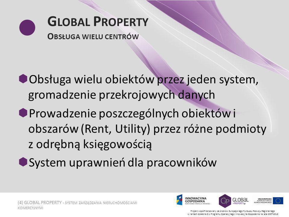 (4) GLOBAL PROPERTY - SYSTEM ZARZĄDZANIA NIERUCHOMOŚCIAMI KOMERCYJNYMI Projekt współfinansowany ze środków Europejskiego Funduszu Rozwoju Regionalnego w ramach działania 8.1 Programu Operacyjnego Innowacyjna Gospodarka na lata 2007-2013 G LOBAL P ROPERTY O BSŁUGA WIELU CENTRÓW Obsługa wielu obiektów przez jeden system, gromadzenie przekrojowych danych Prowadzenie poszczególnych obiektów i obszarów (Rent, Utility) przez różne podmioty z odrębną księgowością System uprawnień dla pracowników