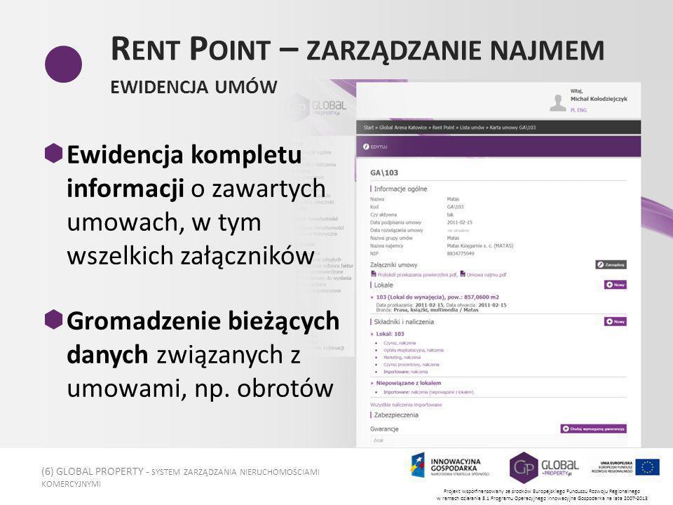 (6) GLOBAL PROPERTY - SYSTEM ZARZĄDZANIA NIERUCHOMOŚCIAMI KOMERCYJNYMI Projekt współfinansowany ze środków Europejskiego Funduszu Rozwoju Regionalnego w ramach działania 8.1 Programu Operacyjnego Innowacyjna Gospodarka na lata 2007-2013 R ENT P OINT – ZARZĄDZANIE NAJMEM EWIDENCJA UMÓW Ewidencja kompletu informacji o zawartych umowach, w tym wszelkich załączników Gromadzenie bieżących danych związanych z umowami, np.