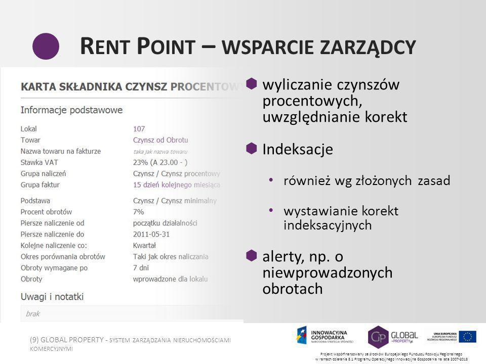 (9) GLOBAL PROPERTY - SYSTEM ZARZĄDZANIA NIERUCHOMOŚCIAMI KOMERCYJNYMI Projekt współfinansowany ze środków Europejskiego Funduszu Rozwoju Regionalnego w ramach działania 8.1 Programu Operacyjnego Innowacyjna Gospodarka na lata 2007-2013 R ENT P OINT – WSPARCIE ZARZĄDCY wyliczanie czynszów procentowych, uwzględnianie korekt Indeksacje również wg złożonych zasad wystawianie korekt indeksacyjnych alerty, np.