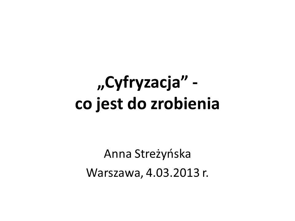 Cyfryzacja - co jest do zrobienia Anna Streżyńska Warszawa, 4.03.2013 r.
