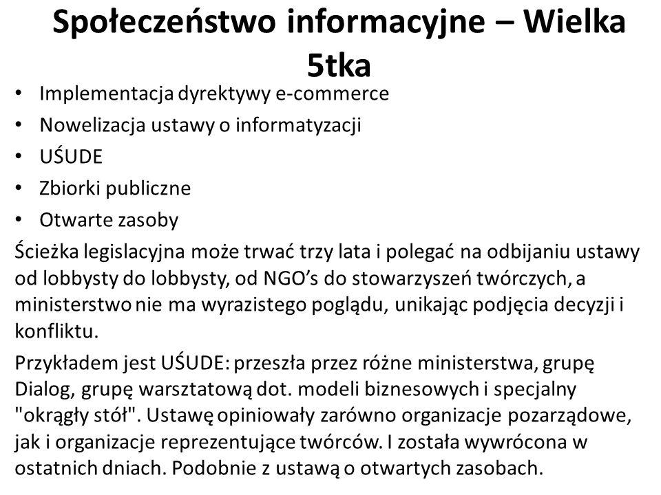 Społeczeństwo informacyjne – Wielka 5tka Implementacja dyrektywy e-commerce Nowelizacja ustawy o informatyzacji UŚUDE Zbiorki publiczne Otwarte zasoby