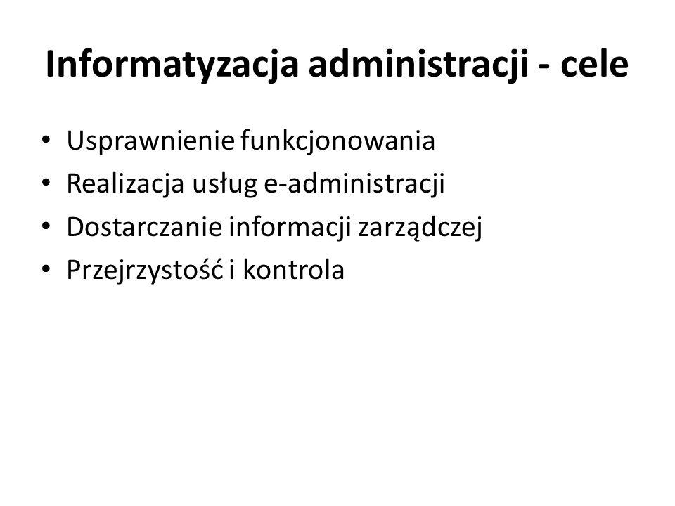 Informatyzacja administracji - cele Usprawnienie funkcjonowania Realizacja usług e-administracji Dostarczanie informacji zarządczej Przejrzystość i ko