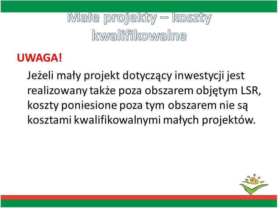 UWAGA! Jeżeli mały projekt dotyczący inwestycji jest realizowany także poza obszarem objętym LSR, koszty poniesione poza tym obszarem nie są kosztami