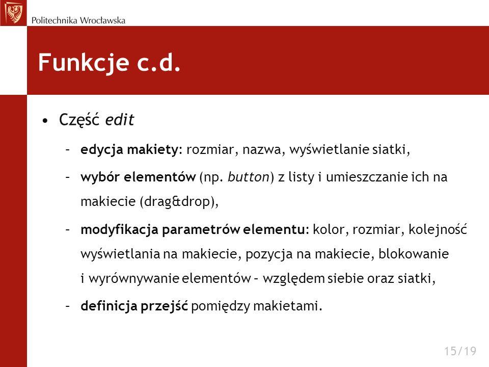 Funkcje c.d. Część edit –edycja makiety: rozmiar, nazwa, wyświetlanie siatki, –wybór elementów (np. button) z listy i umieszczanie ich na makiecie (dr