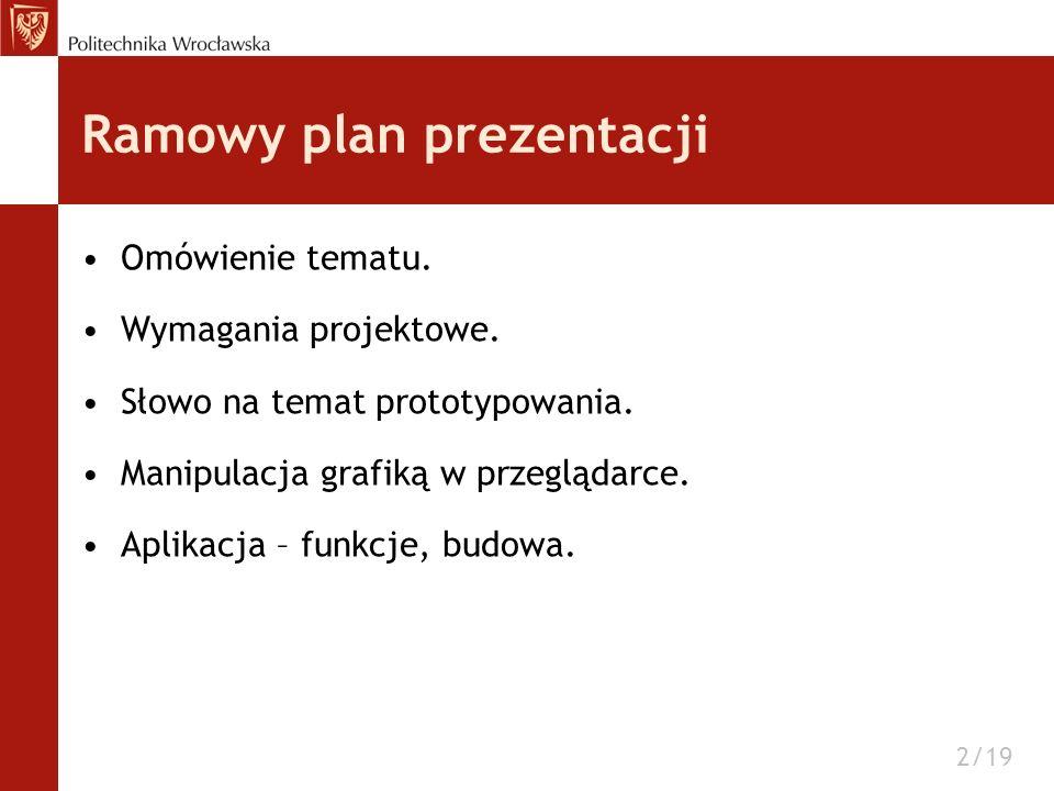 Ramowy plan prezentacji Omówienie tematu. Wymagania projektowe. Słowo na temat prototypowania. Manipulacja grafiką w przeglądarce. Aplikacja – funkcje