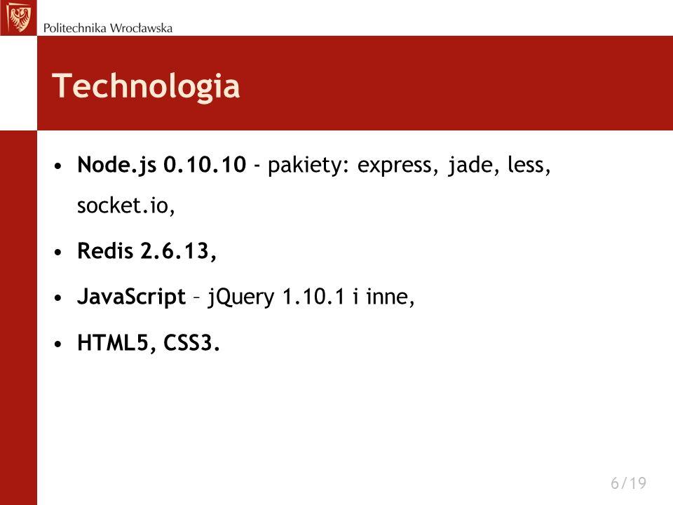 Technologia Node.js 0.10.10 - pakiety: express, jade, less, socket.io, Redis 2.6.13, JavaScript – jQuery 1.10.1 i inne, HTML5, CSS3. 6/19