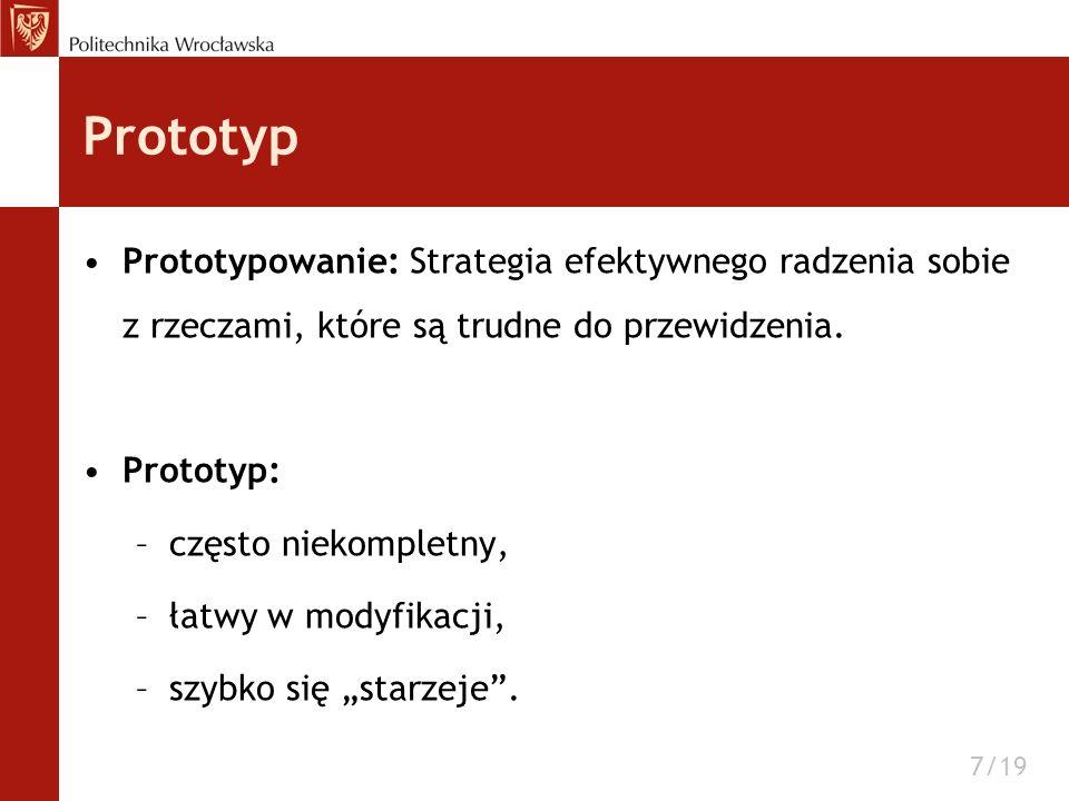 Prototyp Prototypowanie: Strategia efektywnego radzenia sobie z rzeczami, które są trudne do przewidzenia. Prototyp: –często niekompletny, –łatwy w mo