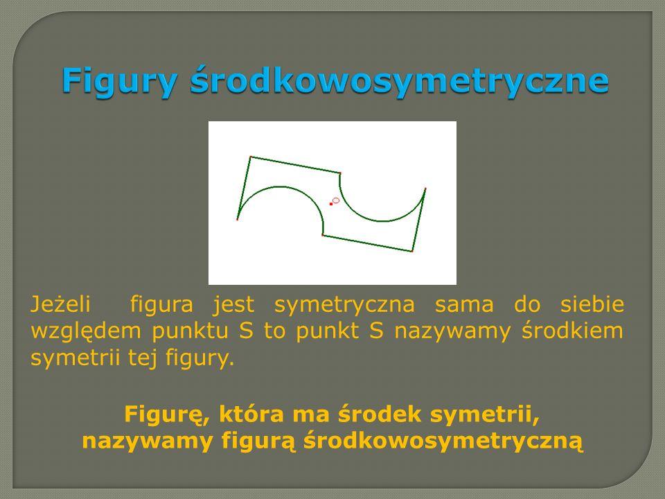 Figury środkowosymetryczne Jeżeli figura jest symetryczna sama do siebie względem punktu S to punkt S nazywamy środkiem symetrii tej figury. Figurę, k
