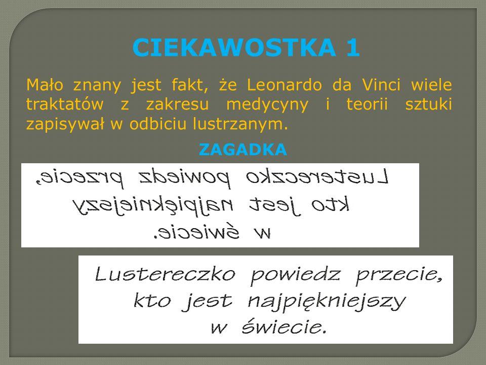 CIEKAWOSTKA 1 Mało znany jest fakt, że Leonardo da Vinci wiele traktatów z zakresu medycyny i teorii sztuki zapisywał w odbiciu lustrzanym. ZAGADKA
