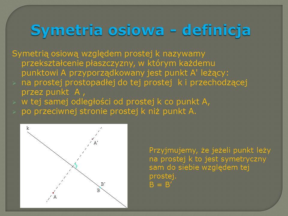 Symetria osiowa - definicja Symetrią osiową względem prostej k nazywamy przekształcenie płaszczyzny, w którym każdemu punktowi A przyporządkowany jest