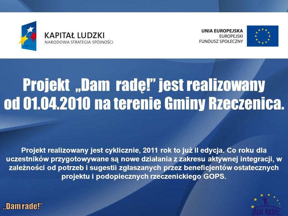 Projekt,,Dam radę. jest realizowany od 01.04.2010 na terenie Gminy Rzeczenica.