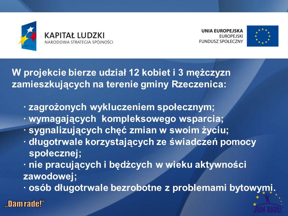 W projekcie bierze udział 12 kobiet i 3 mężczyzn zamieszkujących na terenie gminy Rzeczenica: · zagrożonych wykluczeniem społecznym; · wymagających kompleksowego wsparcia; · sygnalizujących chęć zmian w swoim życiu; · długotrwale korzystających ze świadczeń pomocy społecznej; · nie pracujących i będżcych w wieku aktywności zawodowej; · osób długotrwale bezrobotne z problemami bytowymi.