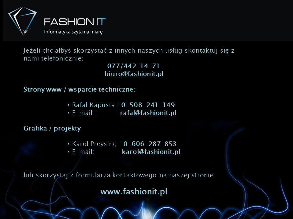Jeżeli Jeżeli chciałbyś skorzystać z innych naszych usług skontaktuj się z nami telefonicznie: 077/442-14-71 biuro@fashionit.pl Strony www / wsparcie techniczne: Rafał Kapusta : 0-508-241-149 E-mail : rafal@fashionit.pl Grafika / projekty Karol Preysing : 0-606-287-853 E-mail: karol@fashionit.pl lub skorzystaj z formularza kontaktowego na naszej stronie: www.fashionit.pl