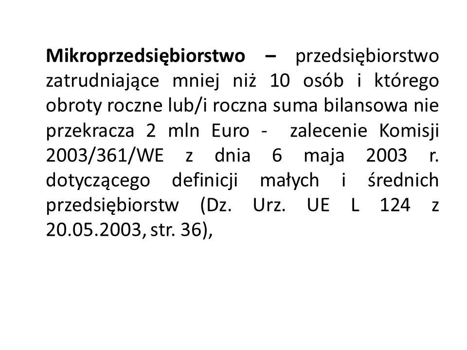 Mikroprzedsiębiorstwo – przedsiębiorstwo zatrudniające mniej niż 10 osób i którego obroty roczne lub/i roczna suma bilansowa nie przekracza 2 mln Euro - zalecenie Komisji 2003/361/WE z dnia 6 maja 2003 r.