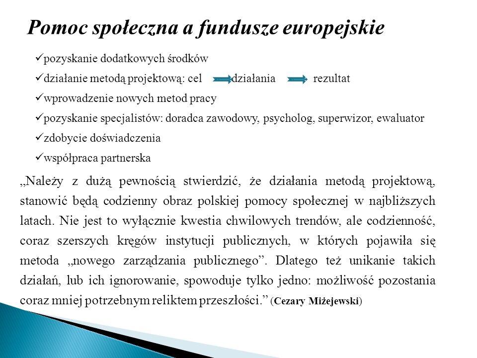 Pomoc społeczna a fundusze europejskie Należy z dużą pewnością stwierdzić, że działania metodą projektową, stanowić będą codzienny obraz polskiej pomo