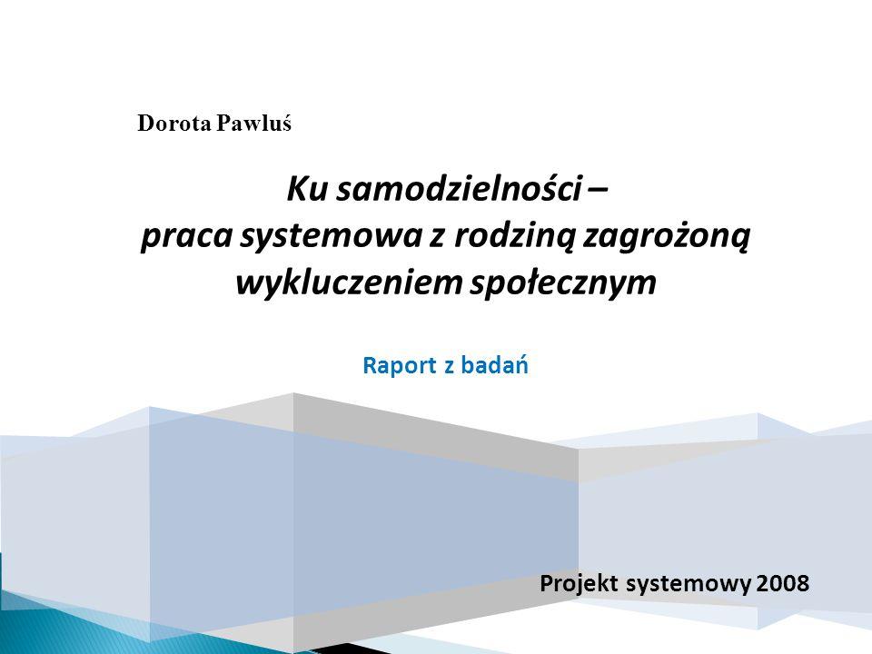 Dorota Pawluś Projekt systemowy 2008 Ku samodzielności – praca systemowa z rodziną zagrożoną wykluczeniem społecznym Raport z badań