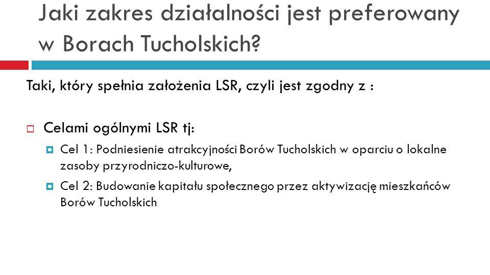 Jaki zakres działalności jest preferowany w Borach Tucholskich? Taki, który spełnia założenia LSR, czyli jest zgodny z : Celami ogólnymi LSR tj: Cel 1