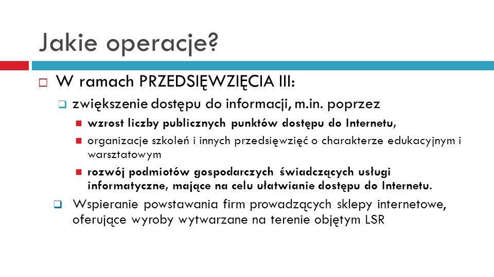 Jakie operacje? W ramach PRZEDSIĘWZIĘCIA III: zwiększenie dostępu do informacji, m.in. poprzez wzrost liczby publicznych punktów dostępu do Internetu,