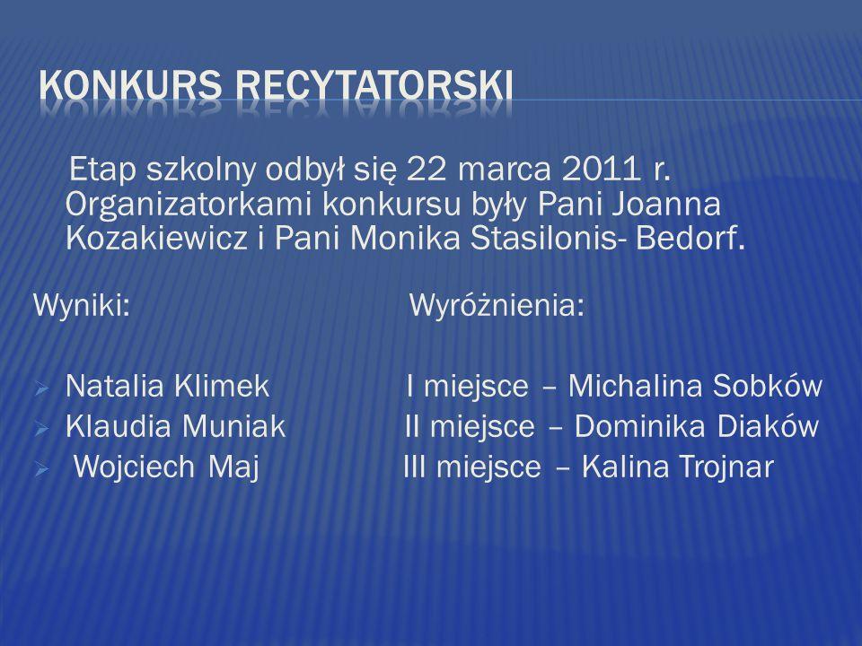 Etap szkolny odbył się 22 marca 2011 r. Organizatorkami konkursu były Pani Joanna Kozakiewicz i Pani Monika Stasilonis- Bedorf. Wyniki: Wyróżnienia: N