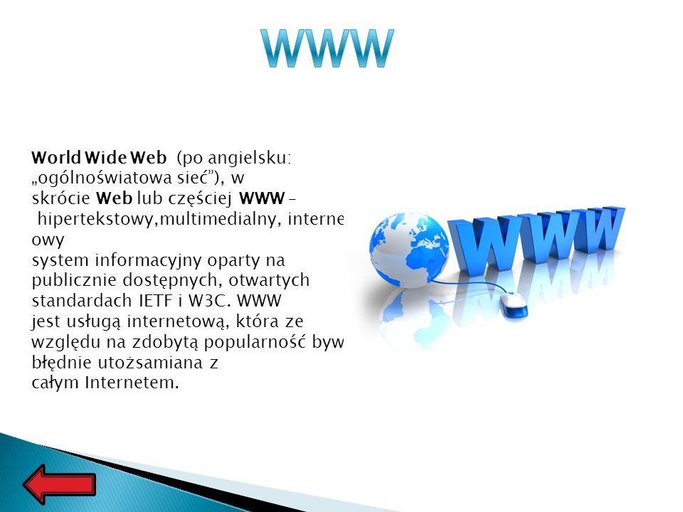 World Wide Web (po angielsku: ogólnoświatowa sieć), w skrócie Web lub częściej WWW – hipertekstowy,multimedialny, internet owy system informacyjny oparty na publicznie dostępnych, otwartych standardach IETF i W3C.