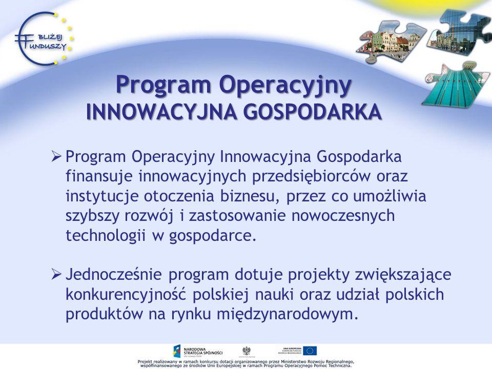 Program Operacyjny INNOWACYJNA GOSPODARKA Program Operacyjny Innowacyjna Gospodarka finansuje innowacyjnych przedsiębiorców oraz instytucje otoczenia biznesu, przez co umożliwia szybszy rozwój i zastosowanie nowoczesnych technologii w gospodarce.