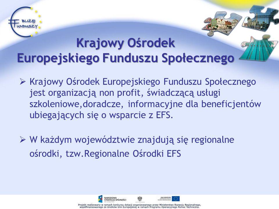Krajowy Ośrodek Europejskiego Funduszu Społecznego Krajowy Ośrodek Europejskiego Funduszu Społecznego jest organizacją non profit, świadczącą usługi szkoleniowe,doradcze, informacyjne dla beneficjentów ubiegających się o wsparcie z EFS.
