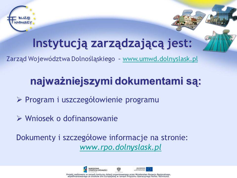 Instytucją zarządzającą jest: Program i uszczegółowienie programu Wniosek o dofinansowanie Dokumenty i szczegółowe informacje na stronie: www.rpo.dolnyslask.pl najważniejszymi dokumentami są: Zarząd Województwa Dolnośląskiego – www.umwd.dolnyslask.plwww.umwd.dolnyslask.pl