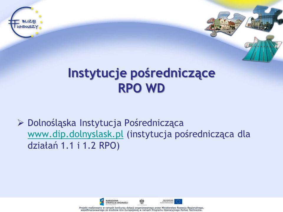 Instytucje pośredniczące RPO WD Dolnośląska Instytucja Pośrednicząca www.dip.dolnyslask.pl (instytucja pośrednicząca dla działań 1.1 i 1.2 RPO) www.dip.dolnyslask.pl