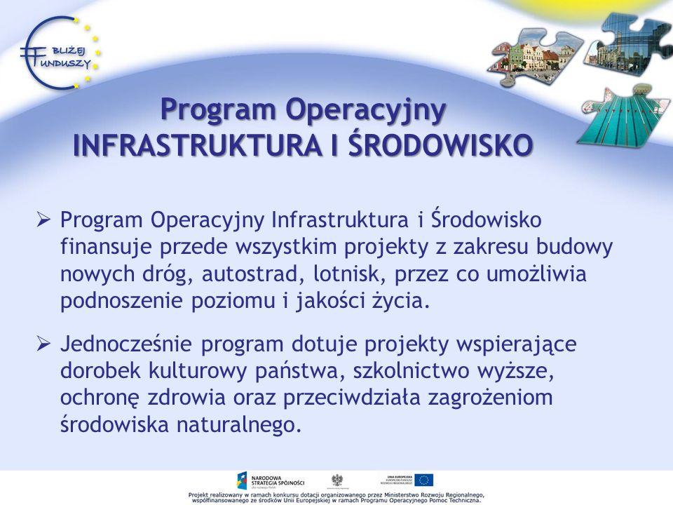 Program Operacyjny INFRASTRUKTURA I ŚRODOWISKO Program Operacyjny Infrastruktura i Środowisko finansuje przede wszystkim projekty z zakresu budowy nowych dróg, autostrad, lotnisk, przez co umożliwia podnoszenie poziomu i jakości życia.