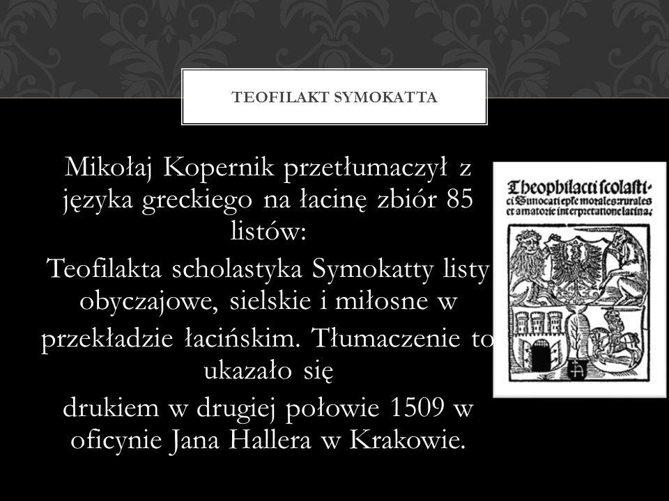 Mikołaj Kopernik przetłumaczył z języka greckiego na łacinę zbiór 85 listów: Teofilakta scholastyka Symokatty listy obyczajowe, sielskie i miłosne w p