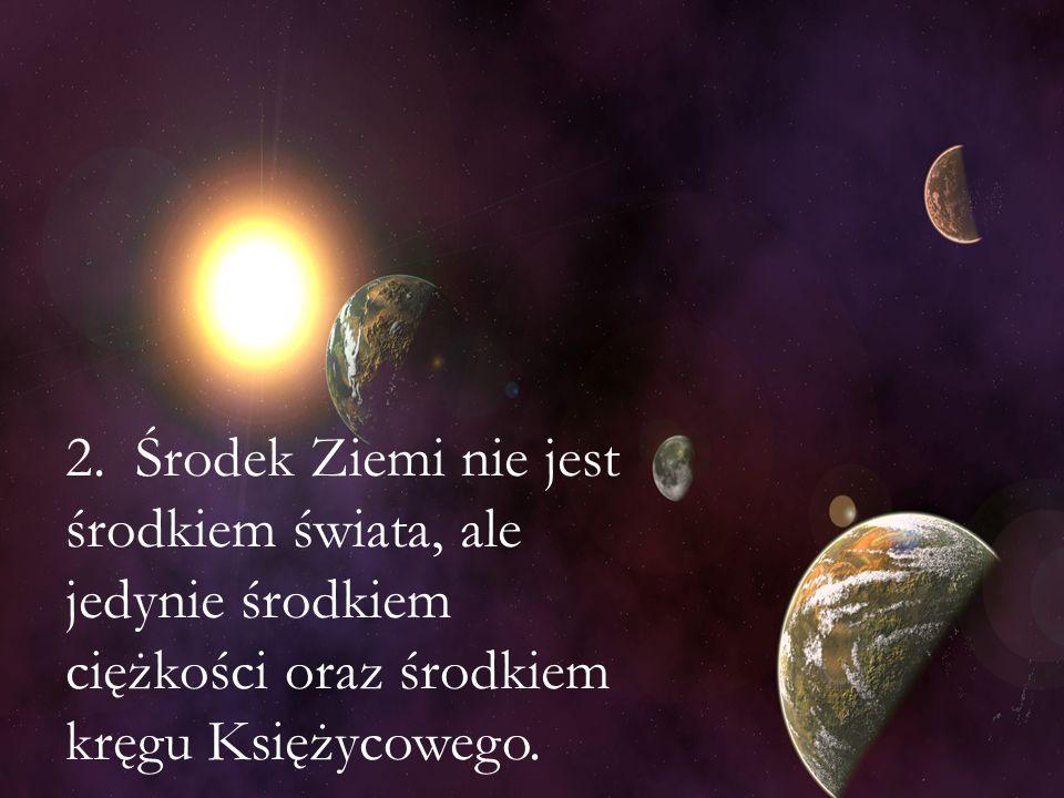 2. Środek Ziemi nie jest środkiem świata, ale jedynie środkiem ciężkości oraz środkiem kręgu Księżycowego.
