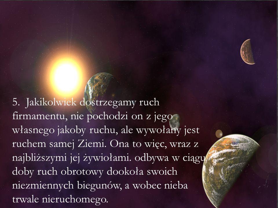 5. Jakikolwiek dostrzegamy ruch firmamentu, nie pochodzi on z jego własnego jakoby ruchu, ale wywołany jest ruchem samej Ziemi. Ona to więc, wraz z na