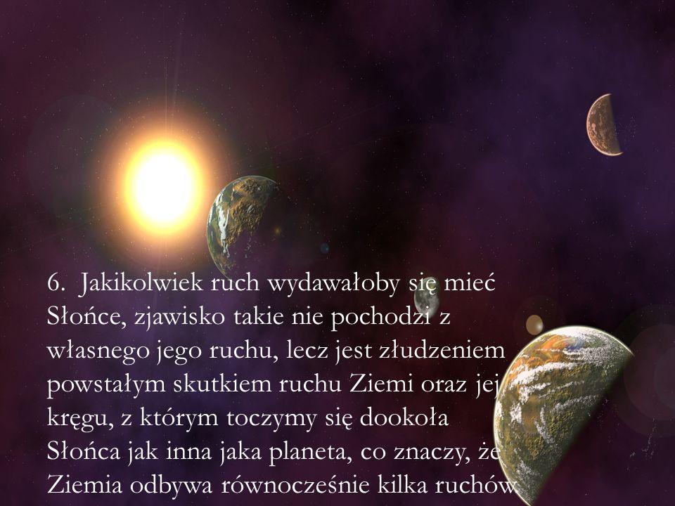 6. Jakikolwiek ruch wydawałoby się mieć Słońce, zjawisko takie nie pochodzi z własnego jego ruchu, lecz jest złudzeniem powstałym skutkiem ruchu Ziemi