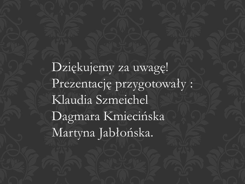 Dziękujemy za uwagę! Prezentację przygotowały : Klaudia Szmeichel Dagmara Kmiecińska Martyna Jabłońska.