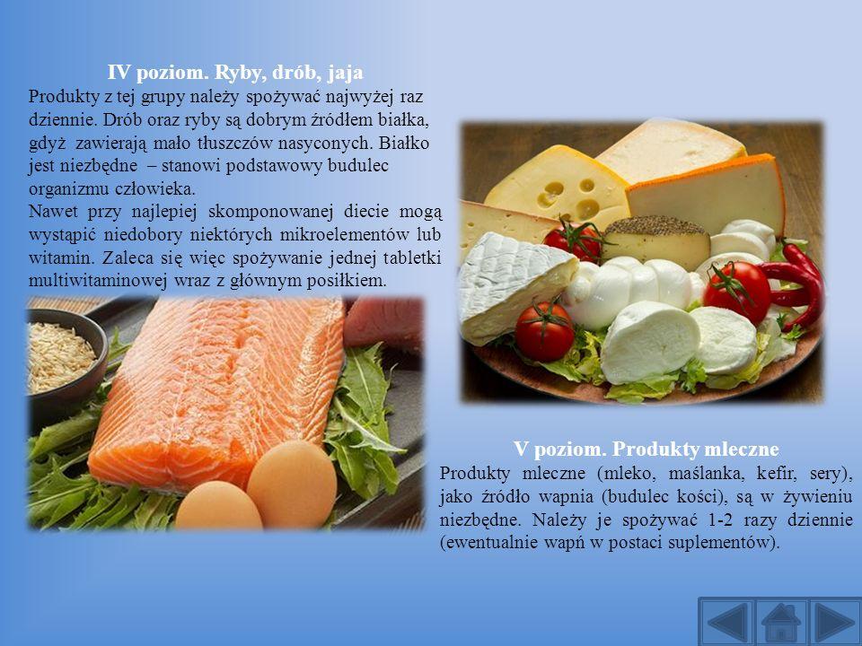 IV poziom. Ryby, drób, jaja Produkty z tej grupy należy spożywać najwyżej raz dziennie. Drób oraz ryby są dobrym źródłem białka, gdyż zawierają mało t